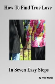 How To Find True Love in Seven Easy Steps ebook by Frederick Nurse