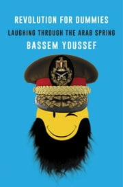 Revolution for Dummies - Laughing through the Arab Spring ebook by Bassem Youssef