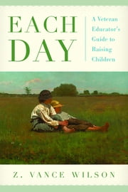 Each Day - A Veteran Educator's Guide to Raising Children ebook by Z. Vance Wilson