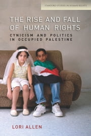 The Rise and Fall of Human Rights - Cynicism and Politics in Occupied Palestine ebook by Lori Allen