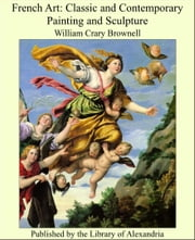 French Art: Classic and Contemporary Painting and Sculpture ebook by William Crary Brownell