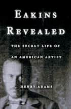 Eakins Revealed - The Secret Life of an American Artist ebook by Henry Adams
