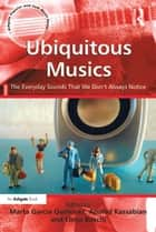 Ubiquitous Musics - The Everyday Sounds That We Don't Always Notice ebook by Anahid Kassabian, Marta García Quiñones, Elena Boschi