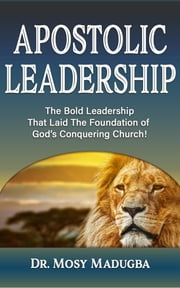 Apostolic Leadership - The Bold Leadership That Laid The Foundation of God's Conquering Church ebook by Mosy Madugba