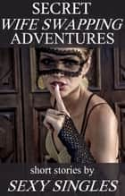 Secret Wife Swapping Adventures ebook by Sexy Singles
