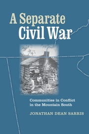 A Separate Civil War - Communities in Conflict in the Mountain South ebook by Jonathan Dean Sarris