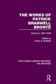 The Works of Patrick Branwell Brontë - Volume 3, 1837-1848 ebook by Victor A. Neufeldt