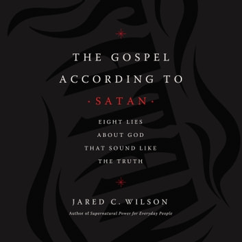 The Gospel According to Satan - Eight Lies about God that Sound Like the Truth Hörbuch by Jared C. Wilson