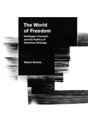 The World of Freedom - Heidegger, Foucault, and the Politics of Historical Ontology ebook by Robert Nichols