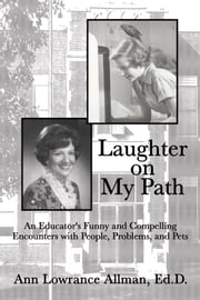 Laughter on My Path - An Educator's Funny and Compelling Encounters with People, Problems, and Pets ebook by Ann Lowrance Allman, Ed.D.