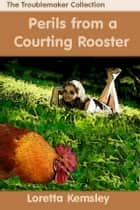 Perils of a Courting Rooster ebook by Loretta Kemsley