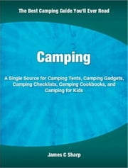 Camping - A Single Source for Camping Tents, Camping Gadgets, Camping Checklists, Camping Cookbooks, and Camping for Kids ebook by James Sharp