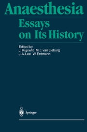 Anaesthesia - Essays on Its History ebook by Joseph Rupreht,Thomas E. Keys,M.J. van Lieburg,J.A. Lee,W. Erdmann