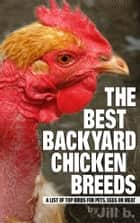 The Best Backyard Chicken Breeds: A List of Top Birds for Pets, Eggs and Meat ebook by Jill b.