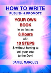 How to Write, Publish and Promote Your Own Book: In as Fast as 3 Hours with 10 Steps and Without having to Sell your Soul to the Devil ebook by Daniel Marques