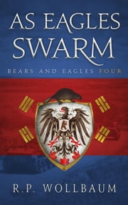 As Eagles Swarm - Bears and Eagles, #4 ebook by R.P. Wollbaum