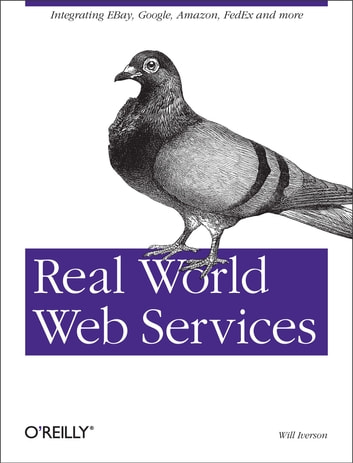 Real World Web Services - Integrating EBay, Google, Amazon, FedEx and more ebook by Will Iverson