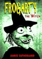 Frogarty the Witch ebook by James Sutherland