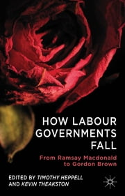 How Labour Governments Fall - From Ramsay Macdonald to Gordon Brown ebook by Timothy Heppell,Kevin Theakston
