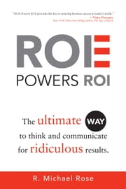 ROE Powers ROI - Ultimate Way to Think and Communicate for Ridiculous Results ebook by R. Michael Rose