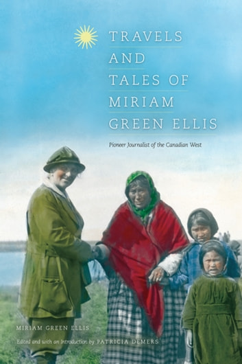 Travels and Tales of Miriam Green Ellis - Pioneer Journalist of the Canadian West ebook by Miriam Green Ellis