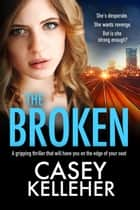 The Broken - A gripping thriller that will have you on the edge of your seat 電子書 by Casey Kelleher