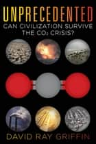 Unprecedented - Can Civilization Survive the CO2 Crisis? ebook by David Ray Griffin