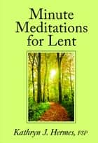 Minute Meditations for Lent ebook by Christina Setticase FSP, Kathryn  J. Hermes FSP