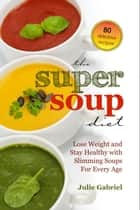 The Super Soup Diet: Lose Weight and Stay Healthy with Slimming Soups For Every Age ebook by Julie Gabriel