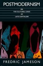 Postmodernism, or, The Cultural Logic of Late Capitalism ebook by Fredric Jameson