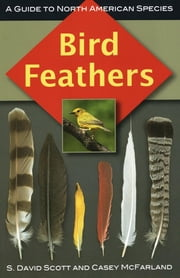 Bird Feathers - A Guide to North American Species ebook by S. David Scott,Casey McFarland