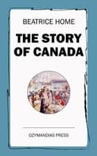 The Story of Canada ebook by Beatrice Home