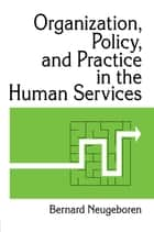 Organization, Policy, and Practice in the Human Services ebook by Bernard Neugeboren,Simon Slavin
