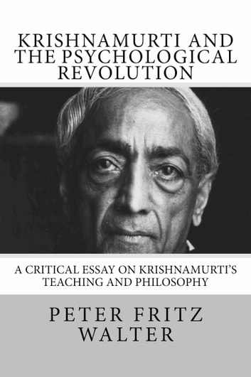 Krishnamurti and the Psychological Revolution: A Critical Essay on Krishnamurti's Teaching and Philosophy ebook by Peter Fritz Walter