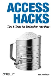 Access Hacks - Tips & Tools for Wrangling Your Data ebook by Ken Bluttman