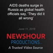 AIDS deaths surge in Russia as global health officials say, 'They did it all wrong' audiobook by PBS NewsHour