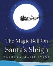 The Magic Bell On Santa's Sleigh ebook by Barbara Marie Byrne