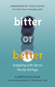 Bitter or Better - Grappling With Life on the Op-Ed Page ebook by Caryn Sullivan, Vince Flynn