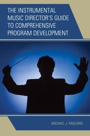 The Instrumental Music Director's Guide to Comprehensive Program Development ebook by Michael J. Pagliaro