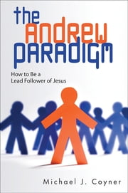 The Andrew Paradigm - How to Be a Lead Follower of Jesus ebook by Michael J. Coyner