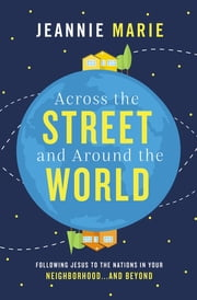 Across the Street and Around the World - Following Jesus to the Nations in Your Neighborhood…and Beyond ebook by Jeannie Marie
