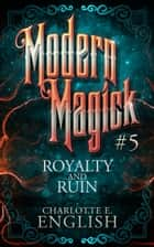 Royalty and Ruin (Modern Magick, 5) ebook by Charlotte E. English