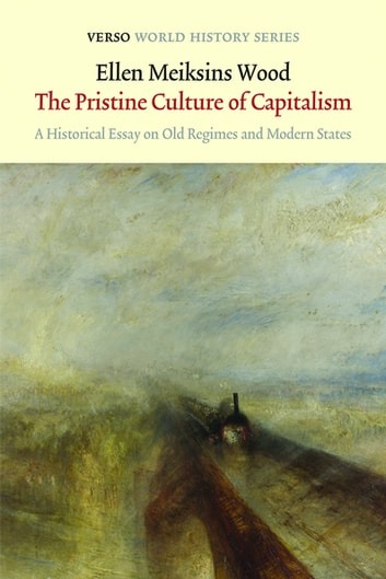 The Pristine Culture of Capitalism - A Historical Essay on Old Regimes and Modern States ebook by Ellen Meiksins Wood