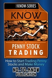 Know Penny Stock Trading: How to Start Trading Penny Stocks and Make Money ebook by No-To-Know Publication