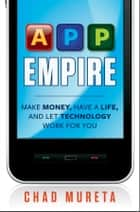 App Empire - Make Money, Have a Life, and Let Technology Work for You ebook by Chad Mureta