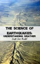The Science of Earthquakes: Understanding Weather Just for Kids! ebook by KidCaps