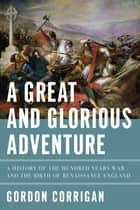 A Great and Glorious Adventure: A History of the Hundred Years War and the Birth of Renaissance England ebook by Gordon Corrigan