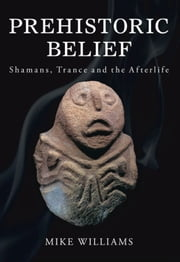 Prehistoric Belief - Shamans, Trance and the Afterllife ebook by Mike Williams
