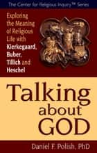 Talking about God - Exploring the Meaning of Religious Life with Kierkegaard, Buber, Tillich and Heschel ebook by Daniel F. Polish, Ph.D.