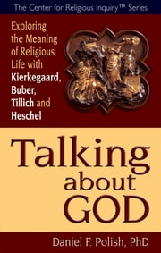 Talking about God - Exploring the Meaning of Religious Life with Kierkegaard, Buber, Tillich and Heschel ebook by Daniel F. Polish, PhD